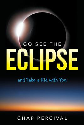 Go See the Eclipse: And Take a Kid with You - Percival, Chap