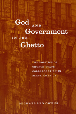 God and Government in the Ghetto: The Politics of Church-State Collaboration in Black America - Owens, Michael Leo