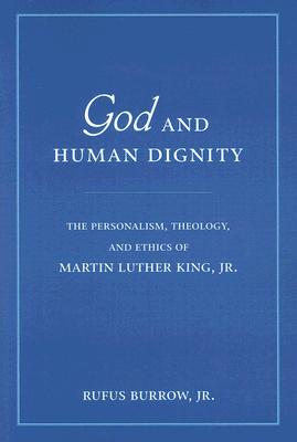 God and Human Dignity: The Personalism, Theology, and Ethics of Martin Luther King, Jr. - Burrow, Rufus, Dr.