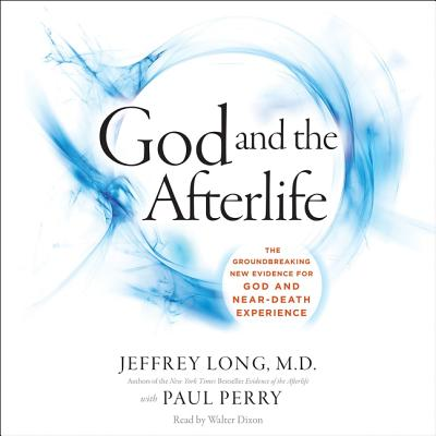 God and the Afterlife Lib/E: The Groundbreaking New Evidence for God and Near-Death Experience - Long, Jeffrey, and Perry, Paul (Contributions by), and Dixon, Walter (Read by)