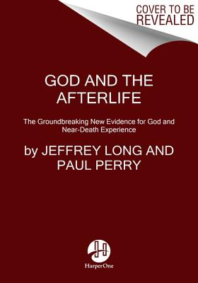 God and the Afterlife: The Groundbreaking New Evidence for God and Near-Death Experience - Long, Jeffrey, and Perry, Paul