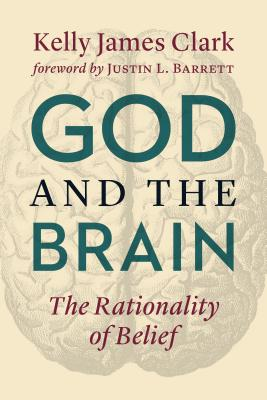God and the Brain: The Rationality of Belief - Clark, Kelly James, and Barrett, Justin (Foreword by)