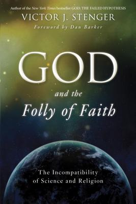 God and the Folly of Faith: The Incompatibility of Science and Religion - Stenger, Victor J, Ph.D., and Barker, Dan (Foreword by)