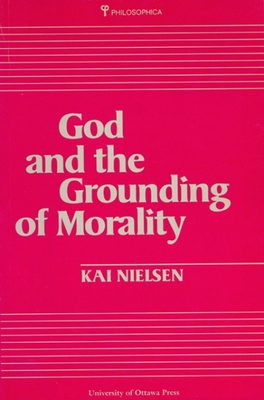 God and the Grounding of Morality - Nielson, Kai, and Nielsen, Kai, and University of Ottawa Press