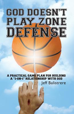"God Doesn't Play Zone Defense: A Practical Game Plan for Building a ""1-On-1"" Relationship with God - Balistrere, MR Jeff"