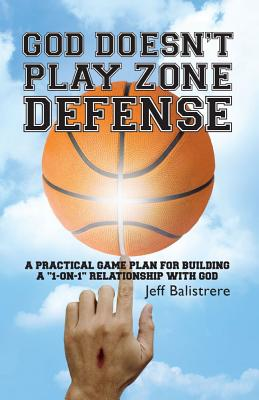 "God Doesn't Play Zone Defense: A Practical Game Plan for Building a ""1-On-1"" Relationship with God - Balistrere, Jeff"
