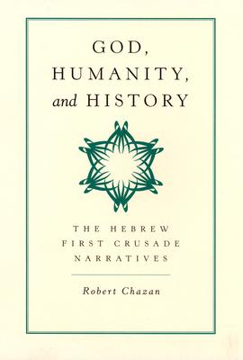God, Humanity, and History: The Hebrew First Crusade Narratives - Chazan, Robert, Professor