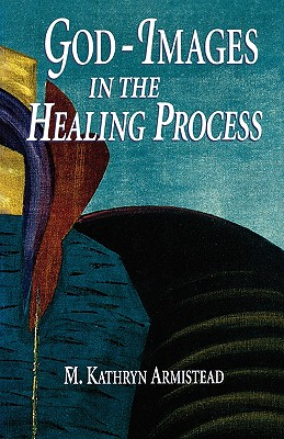 God-Images in the Healing Proc - Armistead, Kathryn, and Armistead, M Kathryn