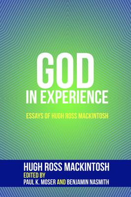 God in Experience - Mackintosh, Hugh Ross, and Moser, Paul K (Editor), and Nasmith, Benjamin (Editor)