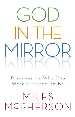 God in the Mirror: Discovering Who You Were Created to Be - McPherson, Miles