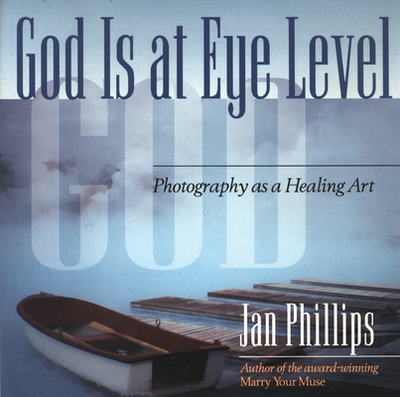 God Is at Eye Level: Photography as a Healing Art - Phillips, Jan