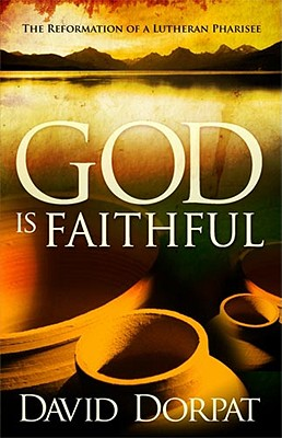 God Is Faithful: The Reformation of a Lutheran Pharisee - Dorpat, David