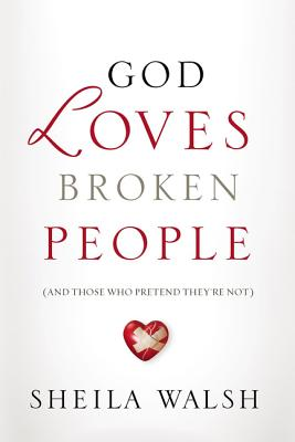 God Loves Broken People: And Those Who Pretend They're Not - Walsh, Sheila
