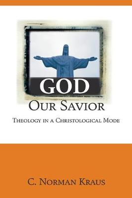 God Our Savior: Theology in a Christological Mode - Kraus, C Norman