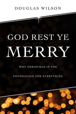 God Rest Ye Merry: Why Christmas Is the Foundation for Everything - Wilson, Douglas J