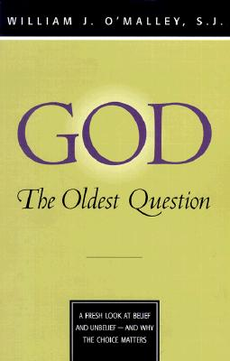 God: The Oldest Question: A Fresh Look at Belief and Unbelief - And Why the Choice Matters - O'Malley, William J