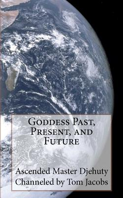 Goddess Past, Present, and Future - Jacobs, Tom