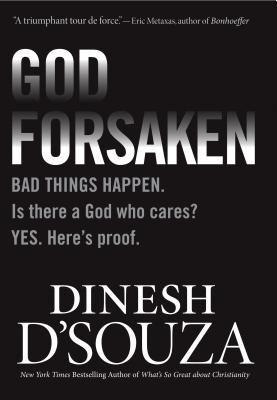 Godforsaken: Bad Things Happen. Is There a God Who Cares? Yes. Here's Proof. - D'Souza, Dinesh