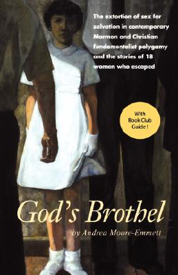 God's Brothel: The Extortion of Sex for Salvation in Contemporary Mormon and Christian Fundamentalist Polygamy and the Stories of 18 Women Who Escaped - Moore-Emmett, Andrea