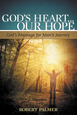 God's Heart... Our Hope: God's Message for Man's Journey - Palmer, Robert, MD