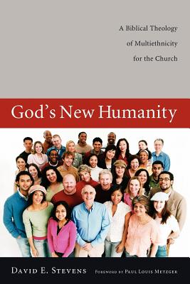 God's New Humanity: A Biblical Theology of Multiethnicity for the Church - Stevens, David E, and Metzger, Paul Louis (Foreword by)