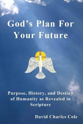 God's Plan for Your Future: Purpose, History, and Destiny of Humanity as Revealed in Scripture - Cole, David Charles