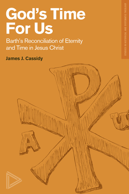 God's Time for Us: Barth's Reconciliation of Eternity and Time in Jesus Christ - Cassidy, James J