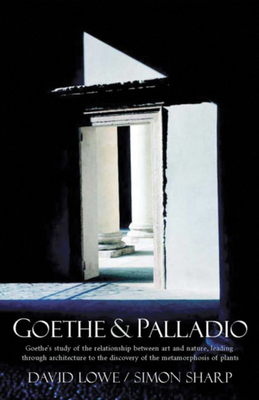 Goethe and Palladio: Goethe's Study of the Relationships Between Art and Nature, Leading Through Architecture to the Discovery of the Metamorphosis of Plants - Lowe, David, and Sharp, Simon