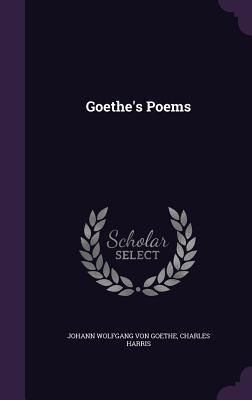 Goethe's Poems - Von Goethe, Johann Wolfgang, and Harris, Charles