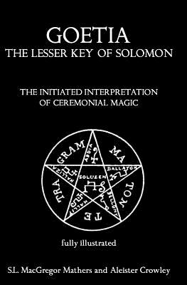Goetia: The Lesser Key of Solomon: The Initiated Interpretation of Ceremonial Magic - Mathers, S L MacGregor, and Crowley, Aleister