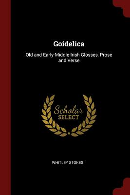 Goidelica: Old and Early-Middle-Irish Glosses, Prose and Verse - Stokes, Whitley