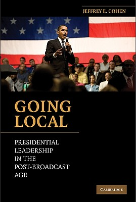 Going Local: Presidential Leadership in the Post-Broadcast Age - Cohen, Jeffrey E