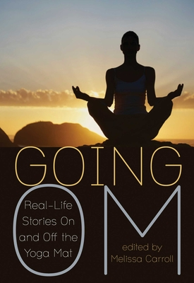 Going Om: Real-Life Stories on and Off the Yoga Mat - Carroll, Melissa (Editor), and Strayed, Cheryl (Foreword by)