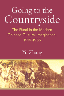 Going to the Countryside: The Rural in the Modern Chinese Cultural Imagination, 1915-1965 - Zhang, Yu