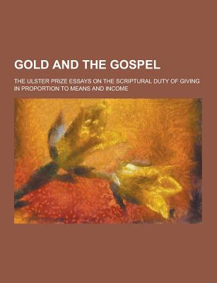 Gold and the Gospel; The Ulster Prize Essays on the Scriptural Duty of Giving in Proportion to Means and Income - Anonymous