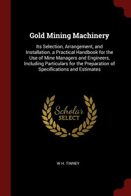 Gold Mining Machinery: Its Selection, Arrangement, and Installation. a Practical Handbook for the Use of Mine Managers and Engineers, Including Particulars for the Preparation of Specifications and Estimates - Tinney, W H