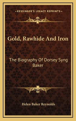 Gold, Rawhide and Iron: The Biography of Dorsey Syng Baker - Reynolds, Helen Baker