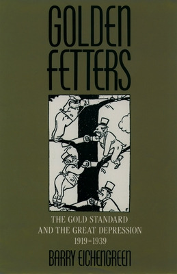 Golden Fetters: The Gold Standard and the Great Depression, 1919-1939 - Eichengreen, Barry (Preface by), and James, Harold