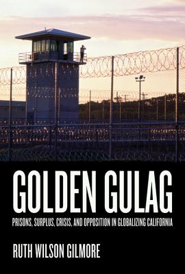 Golden Gulag: Prisons, Surplus, Crisis, and Opposition in Globalizing California - Gilmore, Ruth Wilson