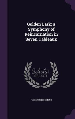 Golden Lark; A Symphony of Reincarnation in Seven Tableaux - Richmond, Florence