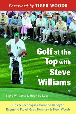Golf at the Top with Steve Williams: Tips and Techniques from the Caddy to Raymond Floyd, Greg Norman, and Tiger Woods - Williams, Steve, and De Lacy, Hugh, and Woods, Tiger (Foreword by)