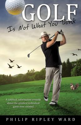 Golf Is Not What You Think - Ward, Philip Ripley