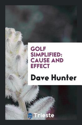Golf Simplified: Cause and Effect - Hunter, Dave