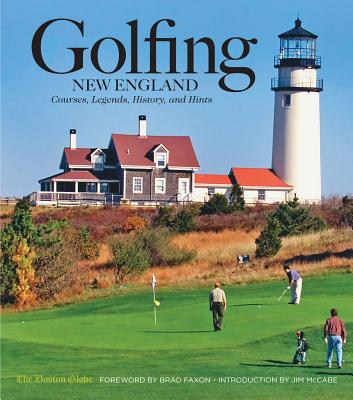 Golfing New England: Courses, Legends, History, and Hints - Boston Globe, and Faxon, Brad (Foreword by), and McCabe, Jim (Introduction by)
