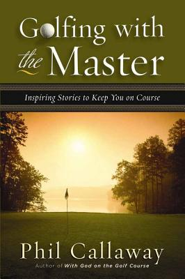 Golfing with the Master: Inspiring Stories to Keep You on Course - Callaway, Phil