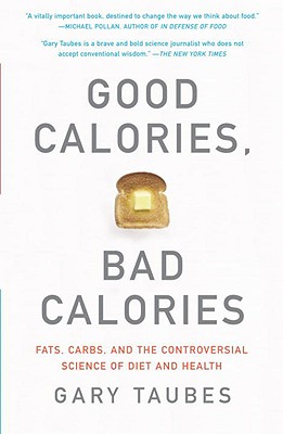 Good Calories, Bad Calories: Fats, Carbs, and the Controversial Science of Diet and Health - Taubes, Gary