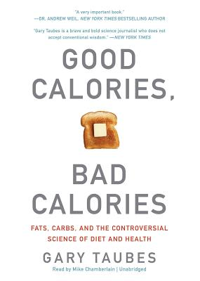 Good Calories, Bad Calories: Fats, Carbs, and the Controversial Science of Diet and Health - Taubes, Gary, and Chamberlain, Mike (Read by)