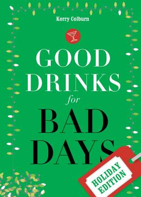 Good Drinks for Bad Days: Holiday Edition - Colburn, Kerry