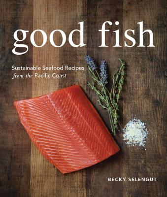 Good Fish: Sustainable Seafood Recipes from the Pacific Coast - Selengut, Becky