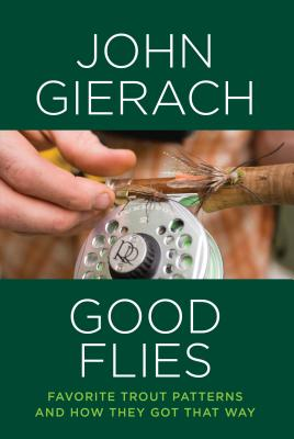 Good Flies: Favorite Trout Patterns and How They Got That Way - Gierach, John
